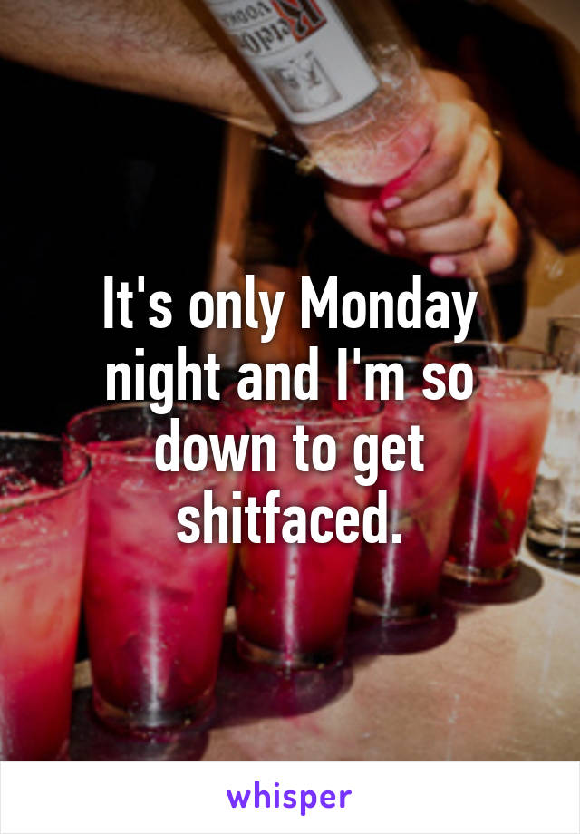It's only Monday night and I'm so down to get shitfaced.