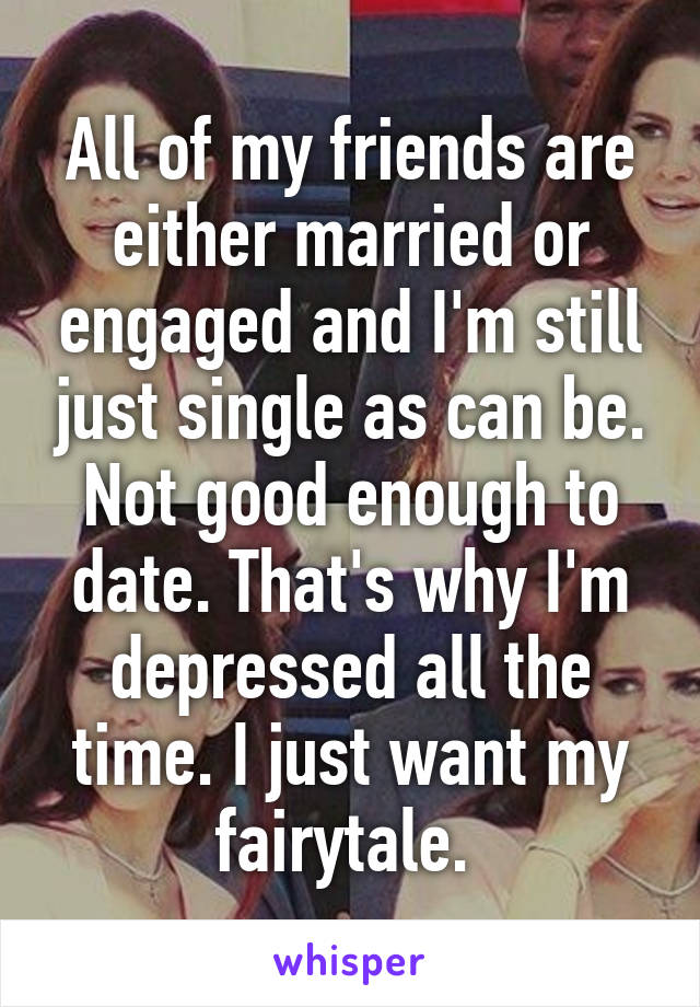 All of my friends are either married or engaged and I'm still just single as can be. Not good enough to date. That's why I'm depressed all the time. I just want my fairytale.