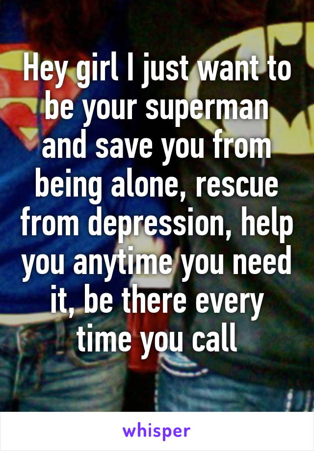 Hey girl I just want to be your superman and save you from being alone, rescue from depression, help you anytime you need it, be there every time you call