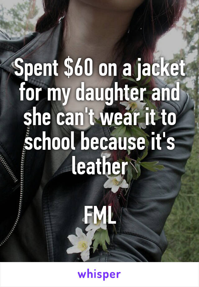 Spent $60 on a jacket for my daughter and she can't wear it to school because it's leather  FML