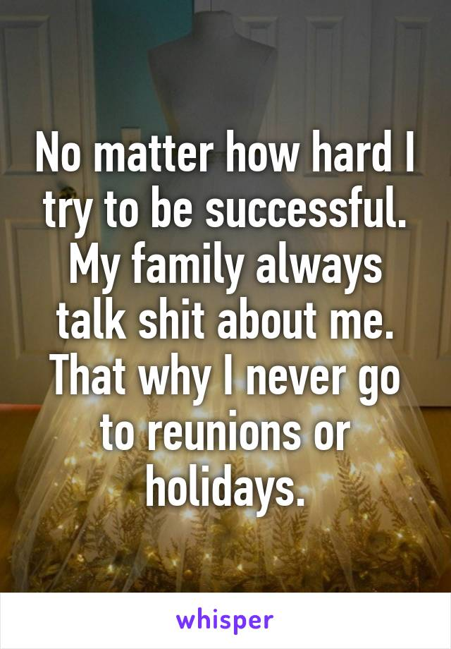 No matter how hard I try to be successful. My family always talk shit about me. That why I never go to reunions or holidays.