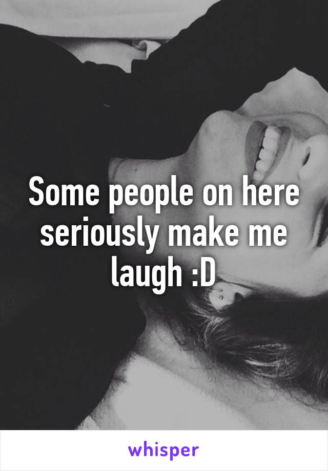 Some people on here seriously make me laugh :D