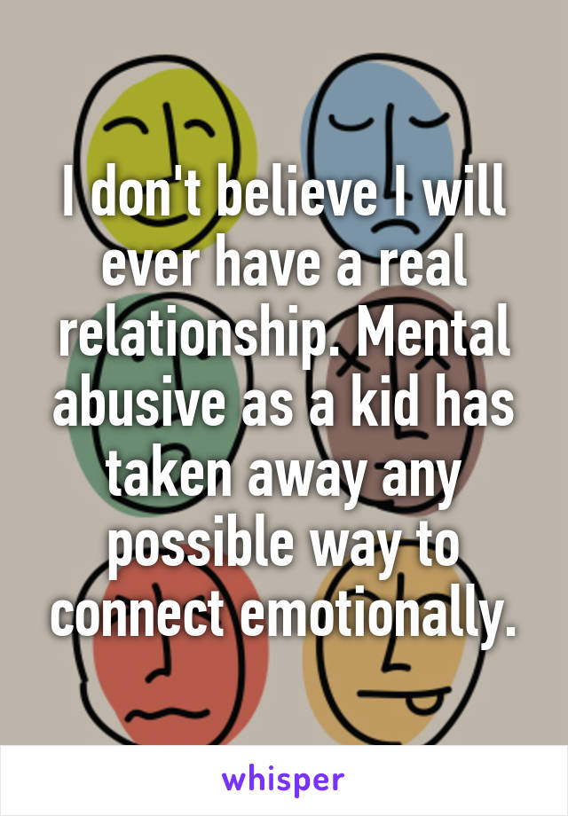 I don't believe I will ever have a real relationship. Mental abusive as a kid has taken away any possible way to connect emotionally.