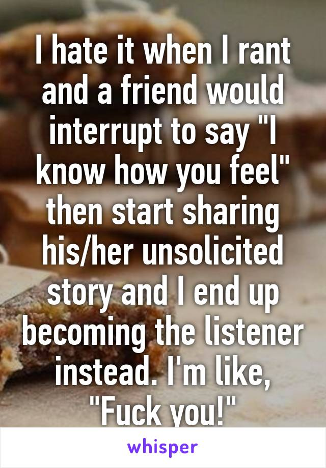 "I hate it when I rant and a friend would interrupt to say ""I know how you feel"" then start sharing his/her unsolicited story and I end up becoming the listener instead. I'm like, ""Fuck you!"""