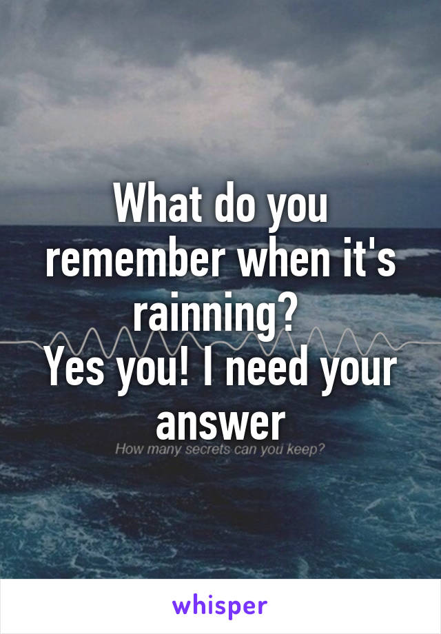 What do you remember when it's rainning?  Yes you! I need your answer