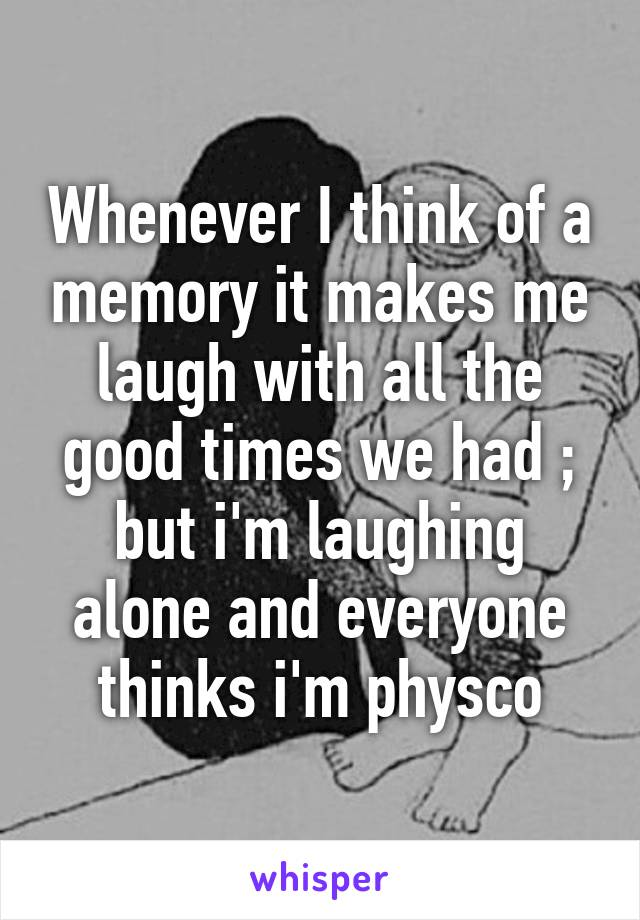 Whenever I think of a memory it makes me laugh with all the good times we had ; but i'm laughing alone and everyone thinks i'm physco