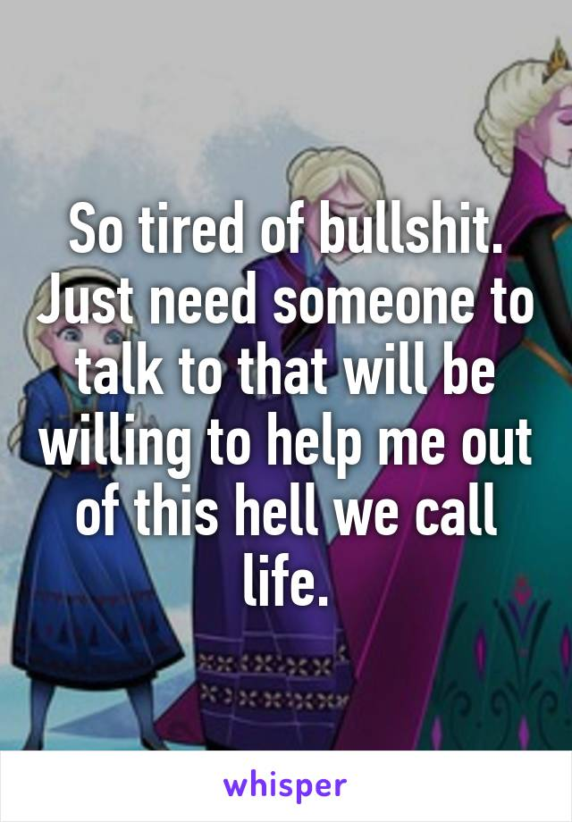 So tired of bullshit. Just need someone to talk to that will be willing to help me out of this hell we call life.