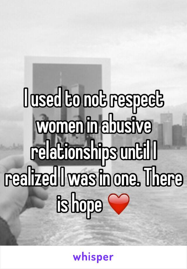 I used to not respect women in abusive relationships until I realized I was in one. There is hope ❤️