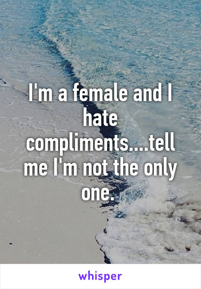 I'm a female and I hate compliments....tell me I'm not the only one.