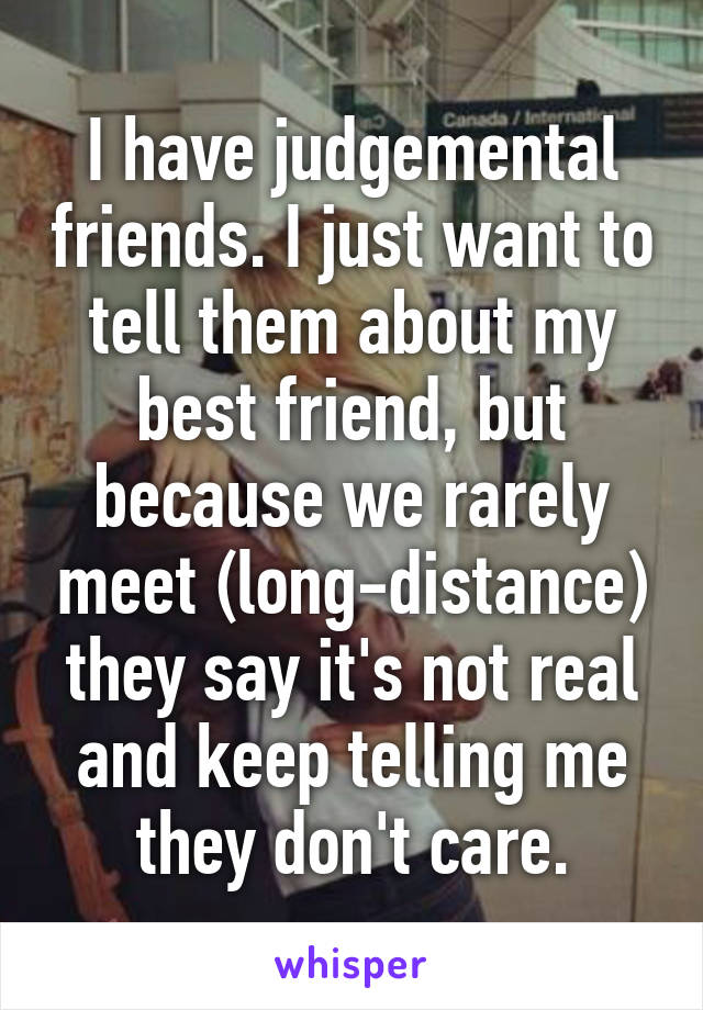 I have judgemental friends. I just want to tell them about my best friend, but because we rarely meet (long-distance) they say it's not real and keep telling me they don't care.
