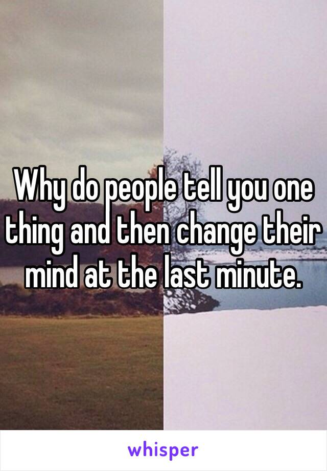 Why do people tell you one thing and then change their mind at the last minute.