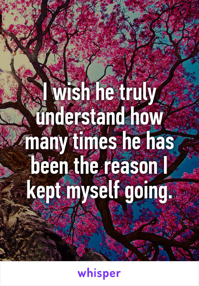 I wish he truly understand how many times he has been the reason I kept myself going.