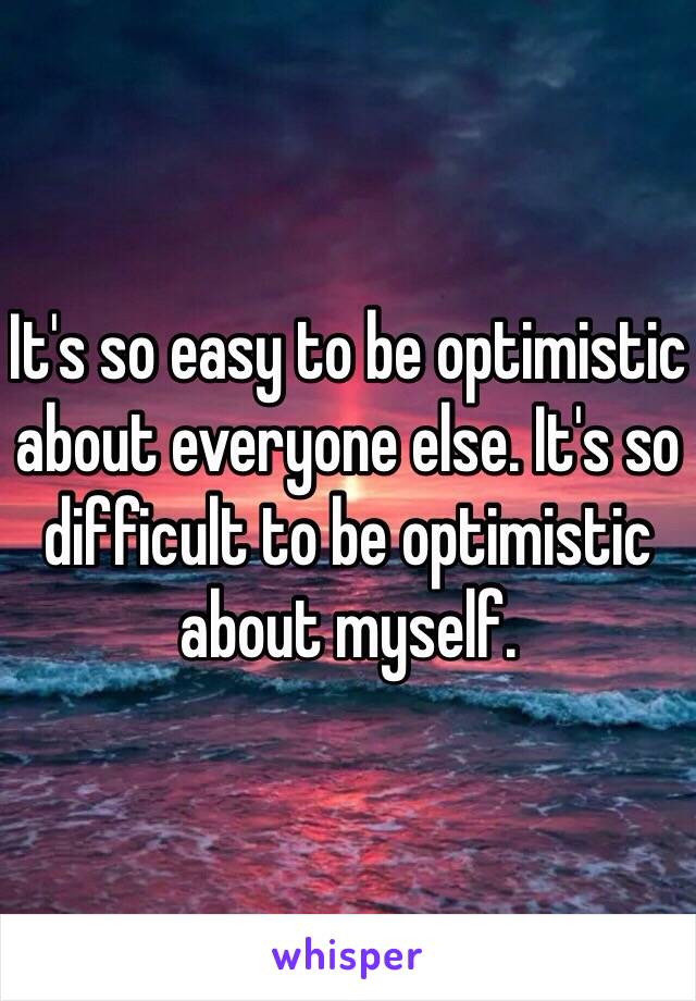 It's so easy to be optimistic about everyone else. It's so difficult to be optimistic about myself.