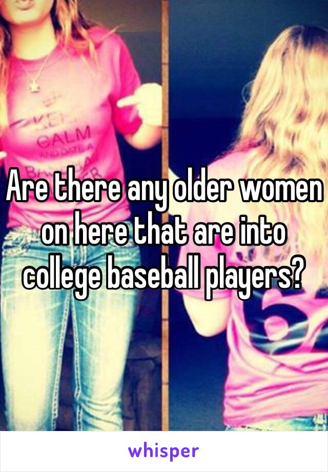 Are there any older women on here that are into college baseball players?