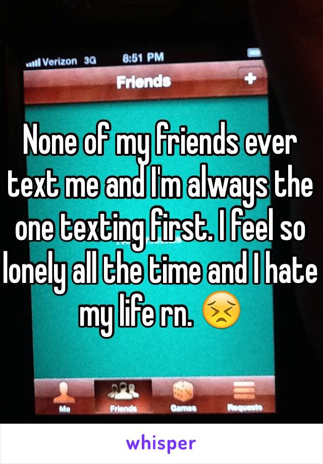 None of my friends ever text me and I'm always the one texting first. I feel so lonely all the time and I hate my life rn. 😣