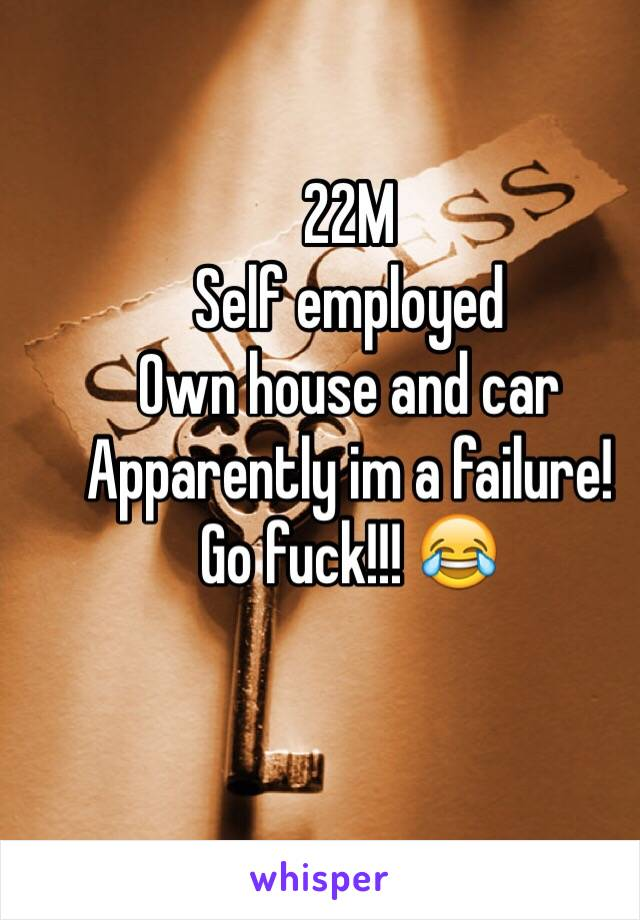 22M Self employed Own house and car Apparently im a failure!  Go fuck!!! 😂