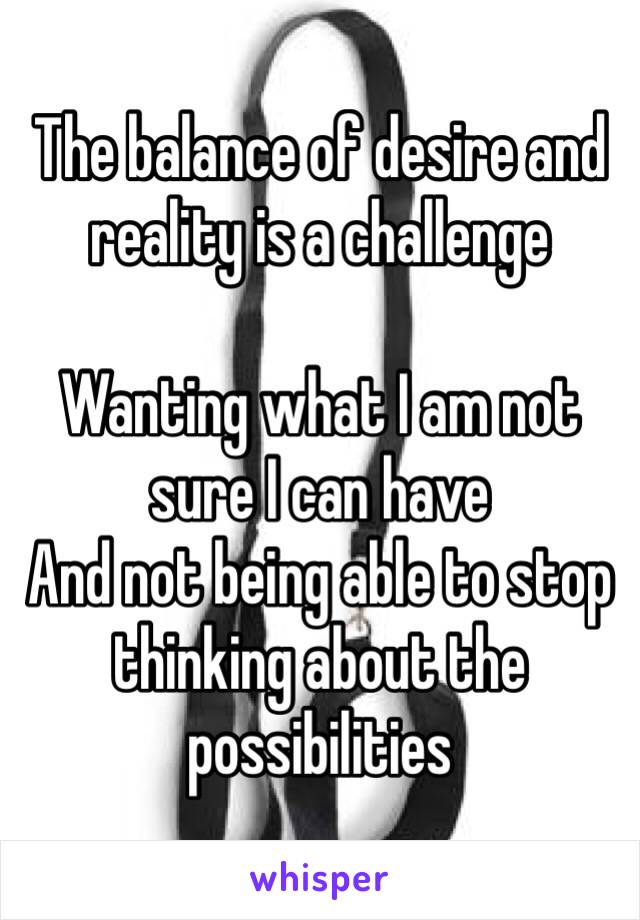 The balance of desire and reality is a challenge   Wanting what I am not sure I can have  And not being able to stop thinking about the possibilities