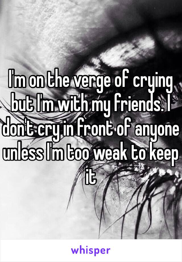 I'm on the verge of crying but I'm with my friends. I don't cry in front of anyone unless I'm too weak to keep it