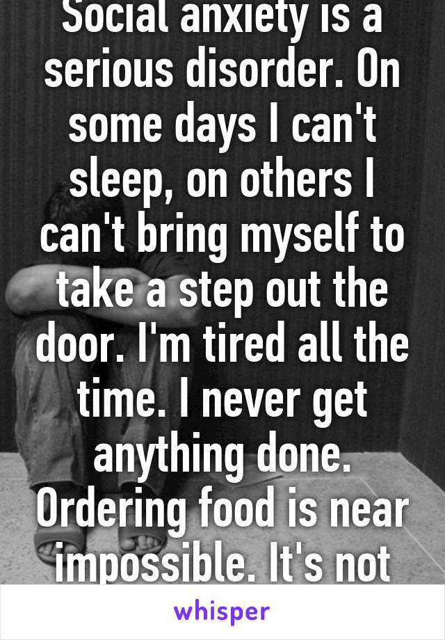 Social anxiety is a serious disorder. On some days I can't sleep, on others I can't bring myself to take a step out the door. I'm tired all the time. I never get anything done. Ordering food is near impossible. It's not laziness, it's fear.