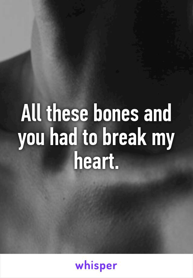 All these bones and you had to break my heart.