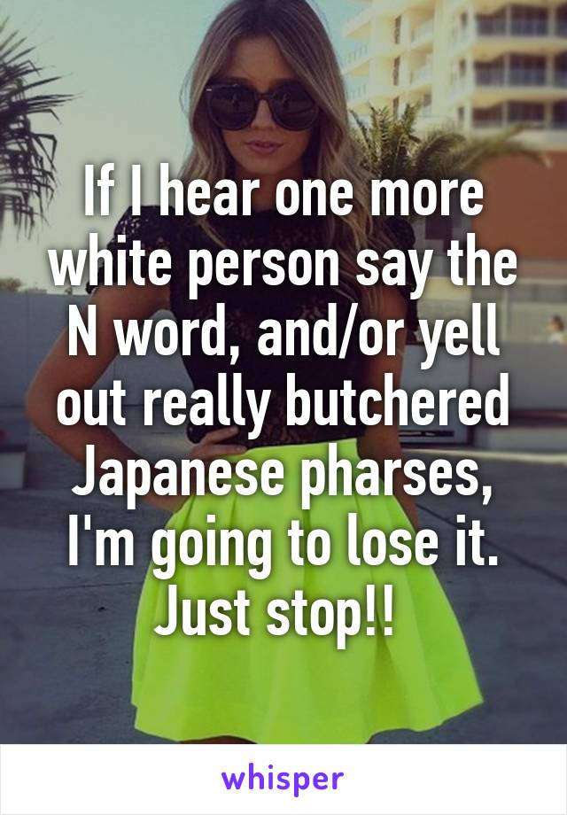 If I hear one more white person say the N word, and/or yell out really butchered Japanese pharses, I'm going to lose it. Just stop!!