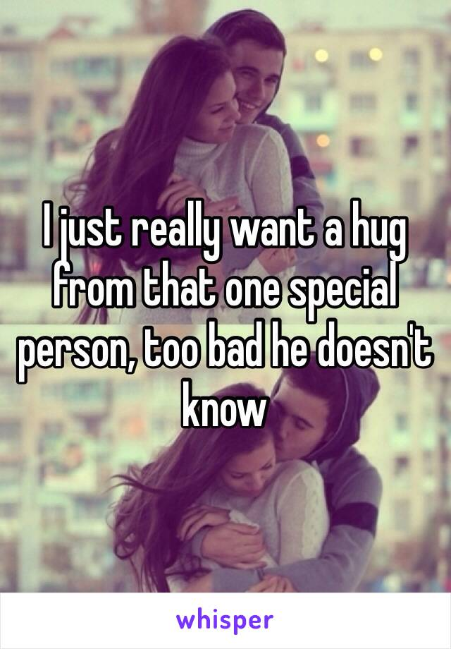 I just really want a hug from that one special person, too bad he doesn't know