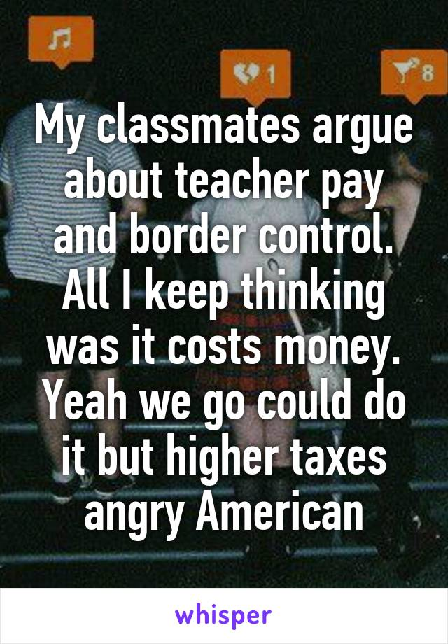 My classmates argue about teacher pay and border control. All I keep thinking was it costs money. Yeah we go could do it but higher taxes angry American