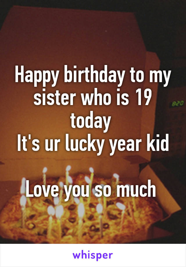 Happy birthday to my sister who is 19 today  It's ur lucky year kid  Love you so much