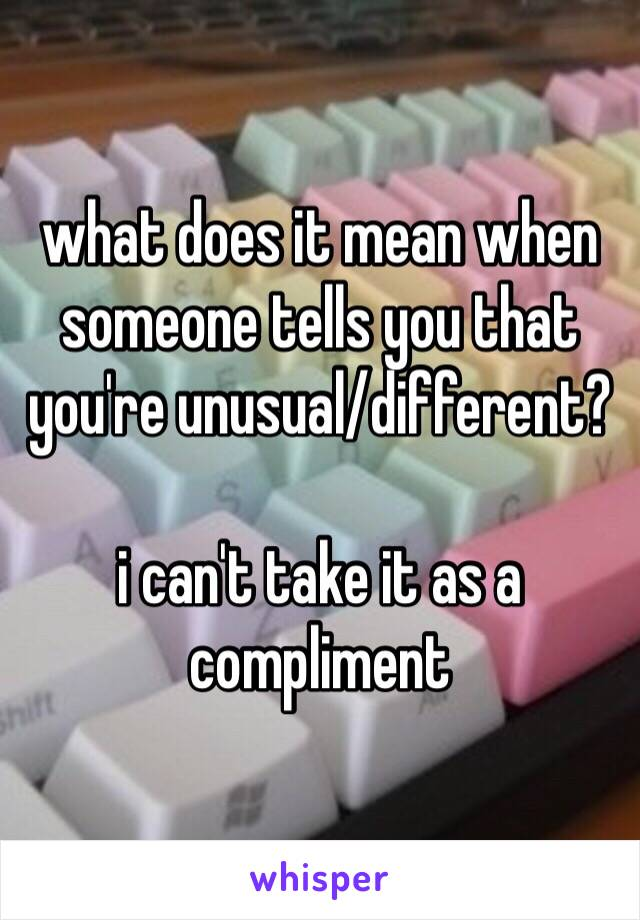 what does it mean when someone tells you that you're unusual/different?   i can't take it as a compliment