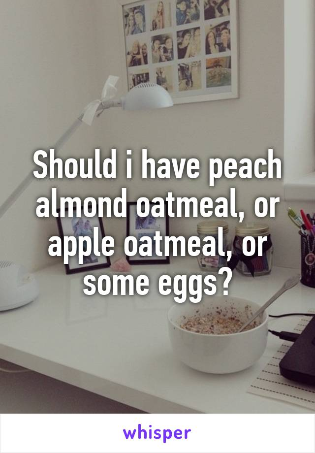 Should i have peach almond oatmeal, or apple oatmeal, or some eggs?
