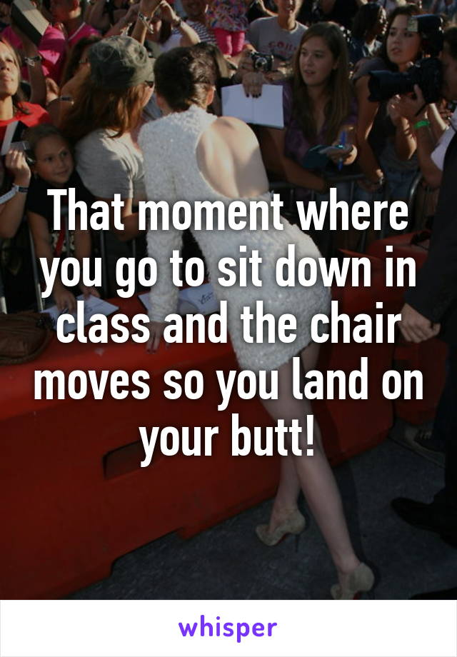 That moment where you go to sit down in class and the chair moves so you land on your butt!