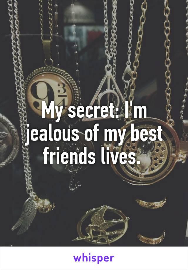 My secret: I'm jealous of my best friends lives.