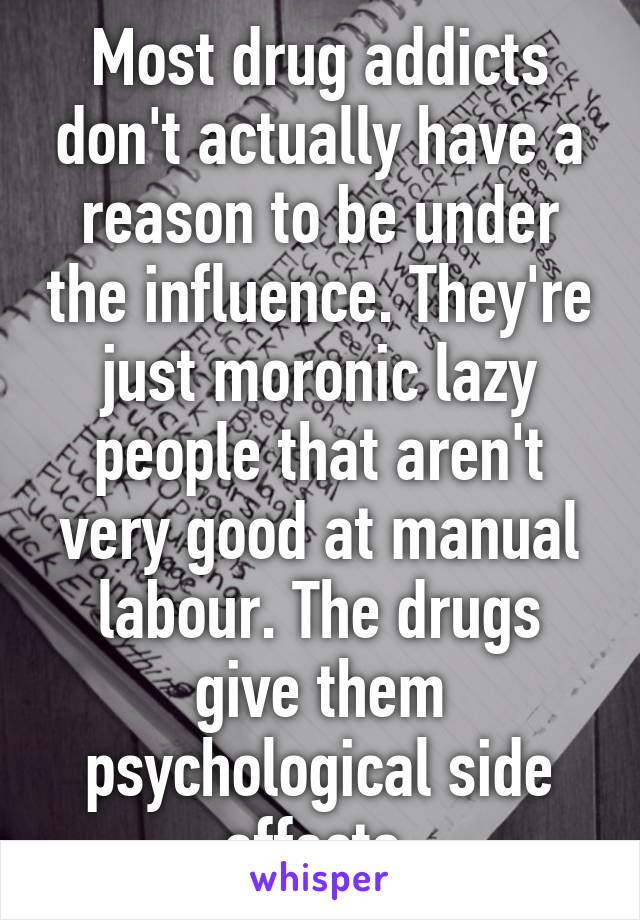 Most drug addicts don't actually have a reason to be under the influence. They're just moronic lazy people that aren't very good at manual labour. The drugs give them psychological side effects.