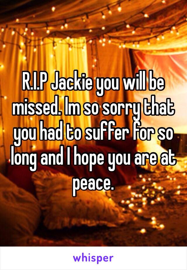 R.I.P Jackie you will be missed. Im so sorry that you had to suffer for so long and I hope you are at peace.