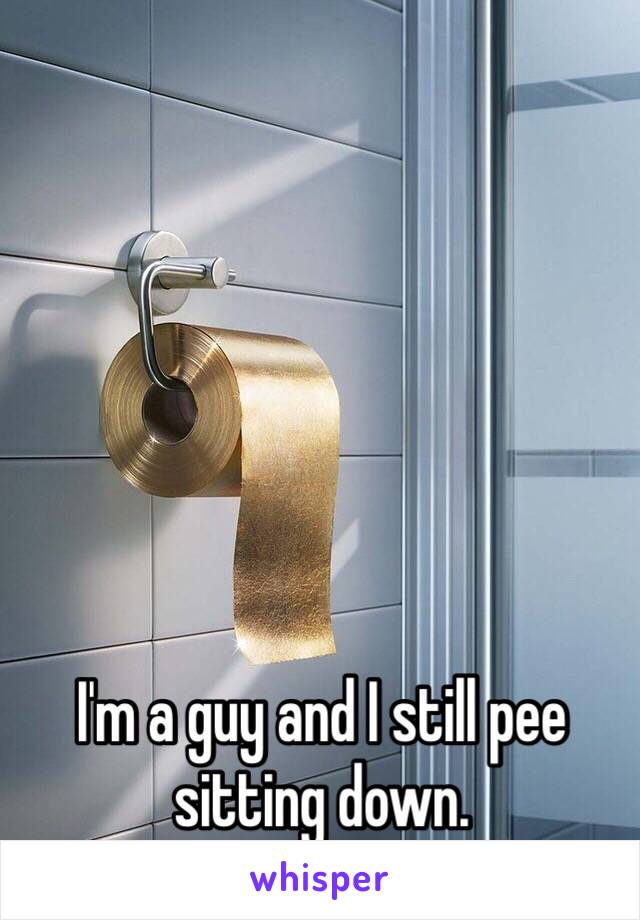I'm a guy and I still pee sitting down.