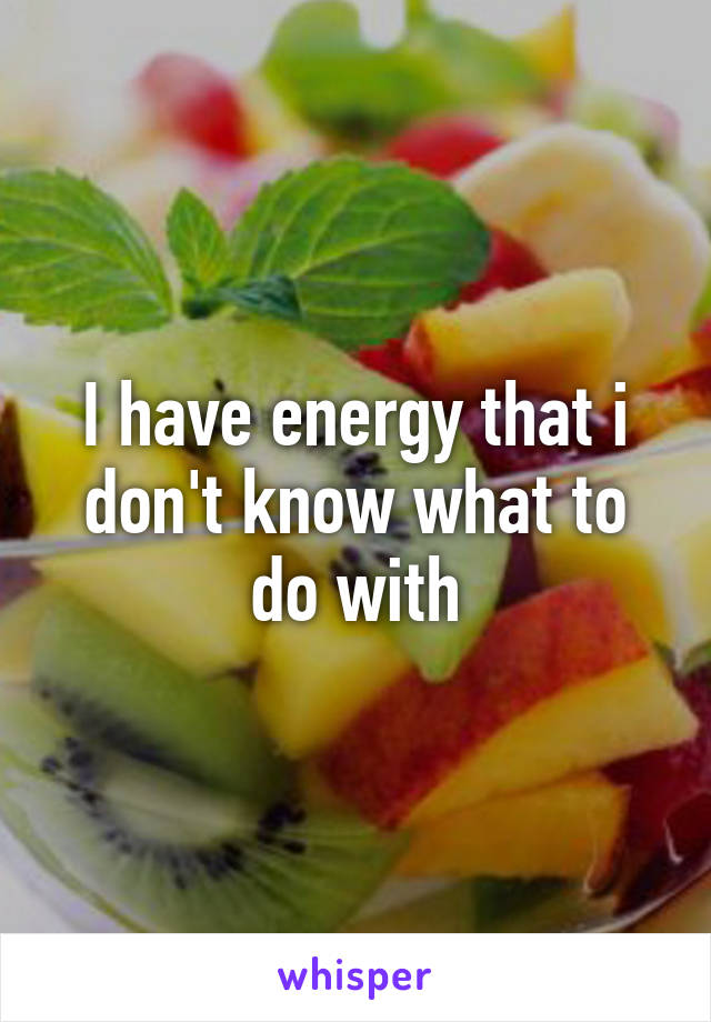 I have energy that i don't know what to do with