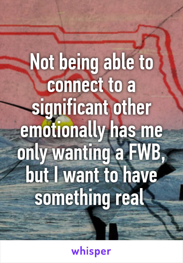 Not being able to connect to a significant other emotionally has me only wanting a FWB, but I want to have something real