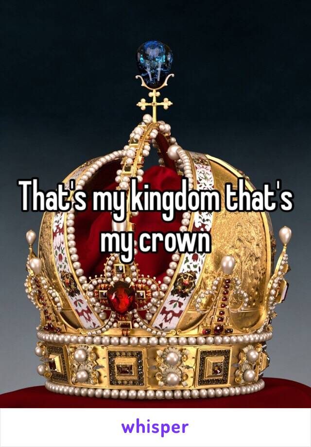 That's my kingdom that's my crown