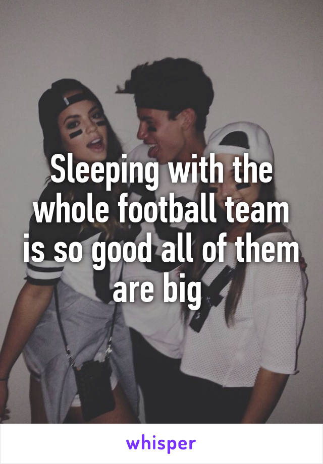 Sleeping with the whole football team is so good all of them are big