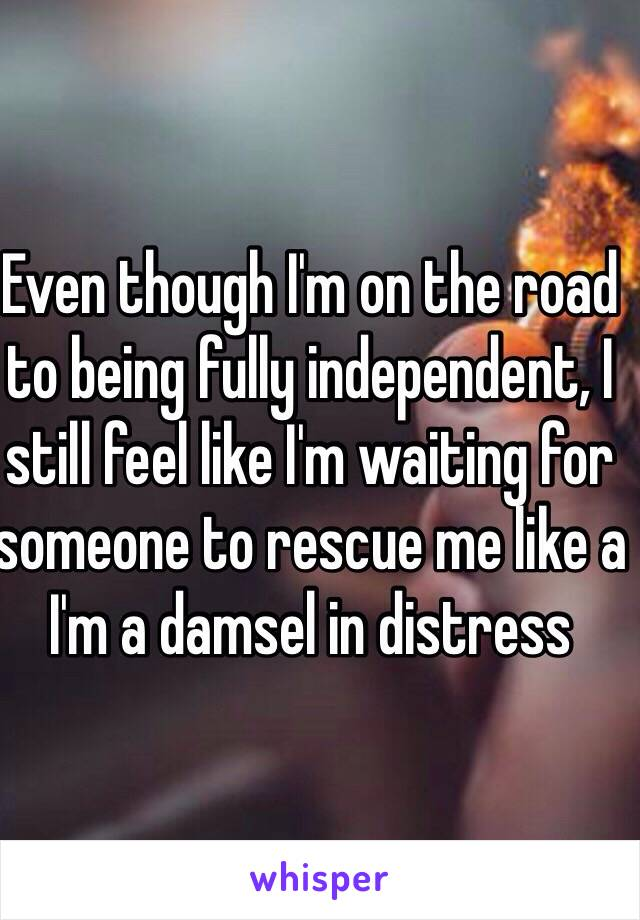 Even though I'm on the road to being fully independent, I still feel like I'm waiting for someone to rescue me like a I'm a damsel in distress