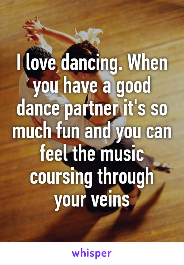 I love dancing. When you have a good dance partner it's so much fun and you can feel the music coursing through your veins
