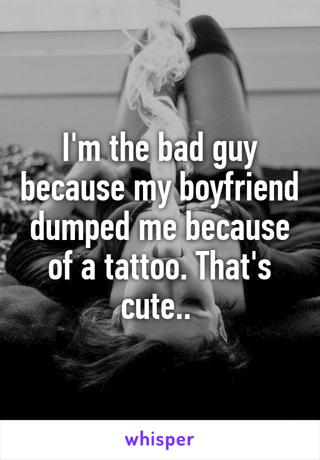 I'm the bad guy because my boyfriend dumped me because of a tattoo. That's cute..
