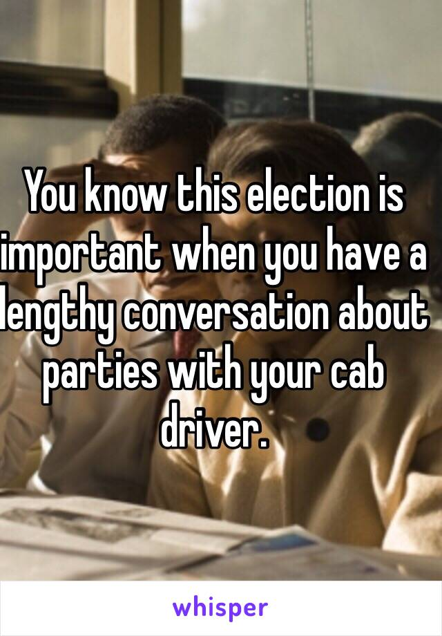 You know this election is important when you have a lengthy conversation about parties with your cab driver.