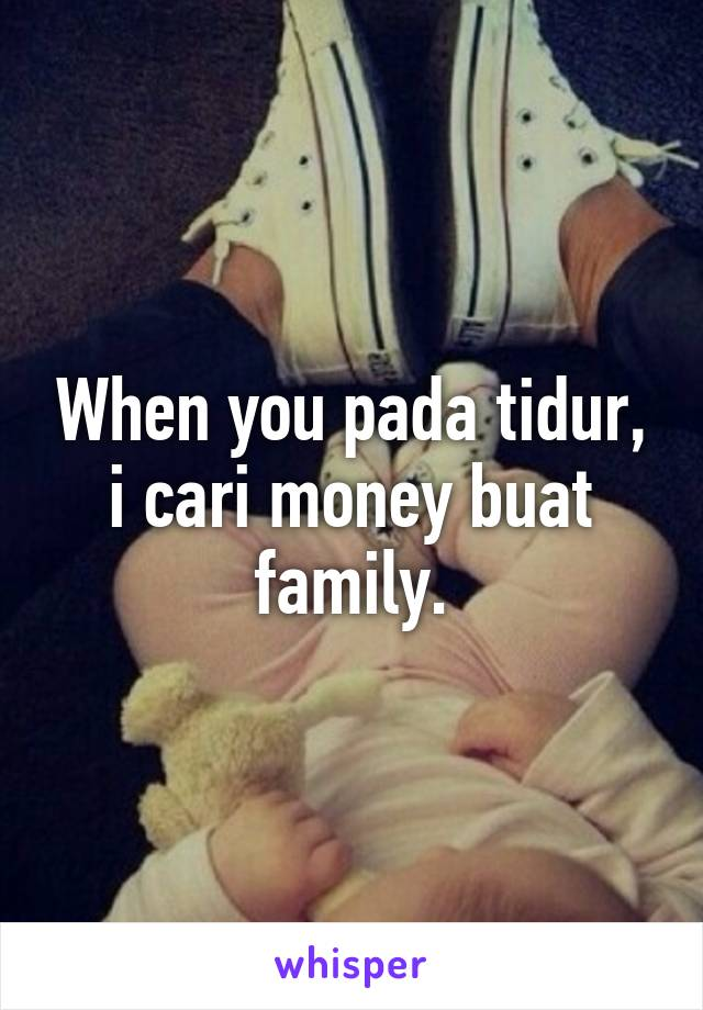 When you pada tidur, i cari money buat family.