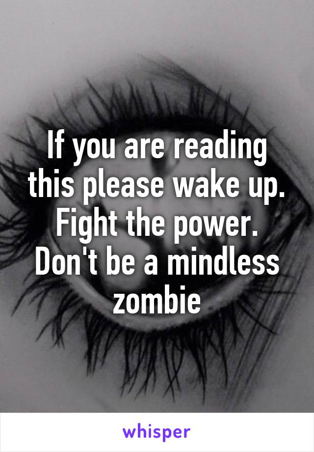 If you are reading this please wake up. Fight the power. Don't be a mindless zombie
