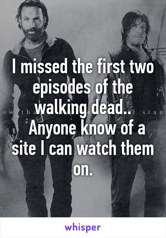I missed the first two episodes of the walking dead..   Anyone know of a site I can watch them on.