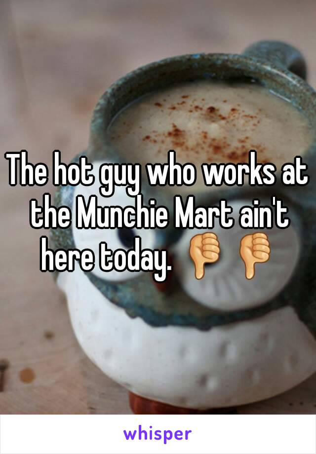 The hot guy who works at the Munchie Mart ain't here today. 👎👎