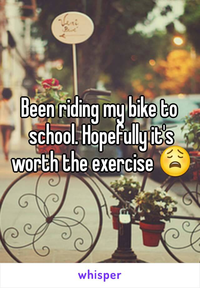 Been riding my bike to school. Hopefully it's worth the exercise 😩