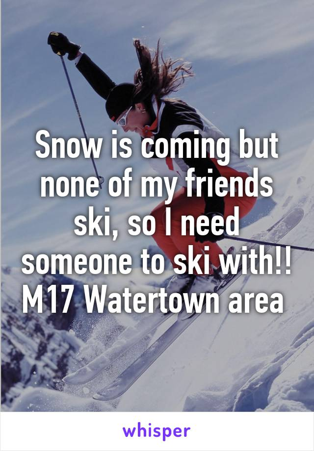 Snow is coming but none of my friends ski, so I need someone to ski with!! M17 Watertown area