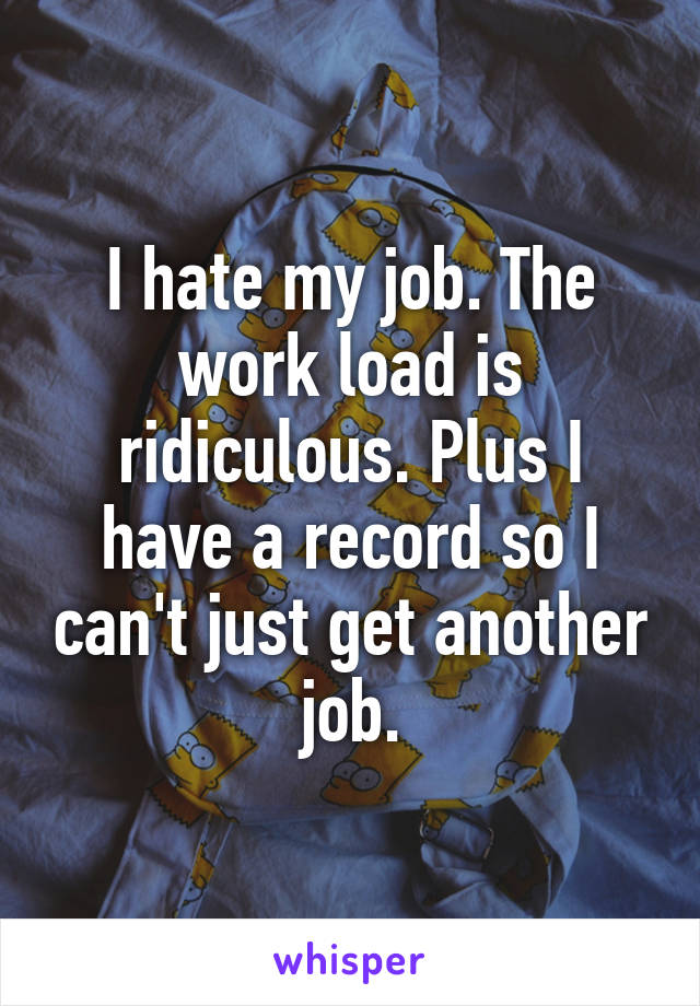 I hate my job. The work load is ridiculous. Plus I have a record so I can't just get another job.